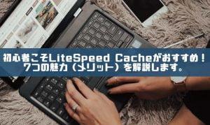 初心者こそLiteSpeed Cacheがおすすめ!7つの魅力(メリット)を解説します。