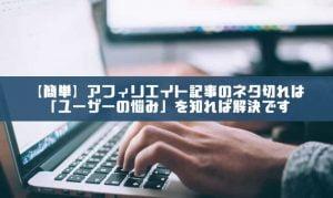 【簡単】アフィリエイト記事のネタ切れは「ユーザーの悩み」を知れば解決です