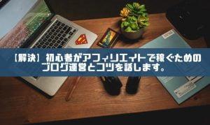 【解決】初心者がアフィリエイトブログで最短で稼ぐためのコツを話します。