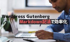 WordPress GutenbergをMarkdown記法でさらに効率化!使いにくいと思っている方に朗報です。
